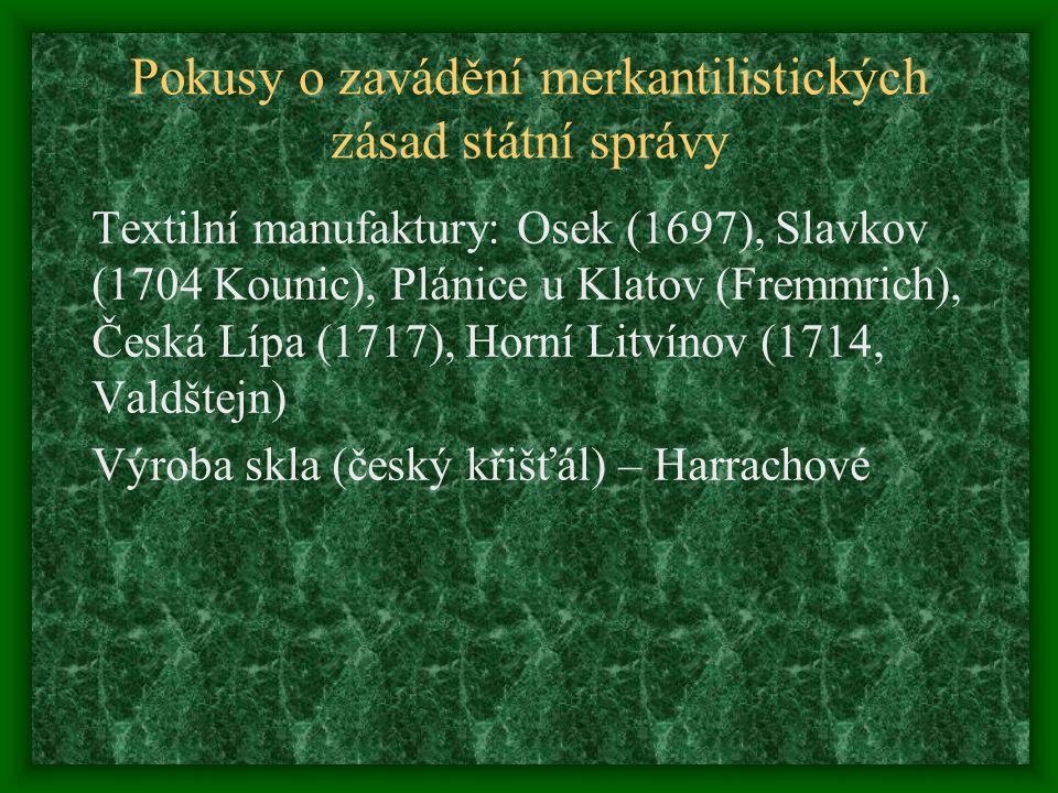 Pokusy o zavádění merkantilistických zásad státní správy Textilní manufaktury: Osek (1697), Slavkov (1704 Kounic), Plánice u Klatov (Fremmrich), Česká