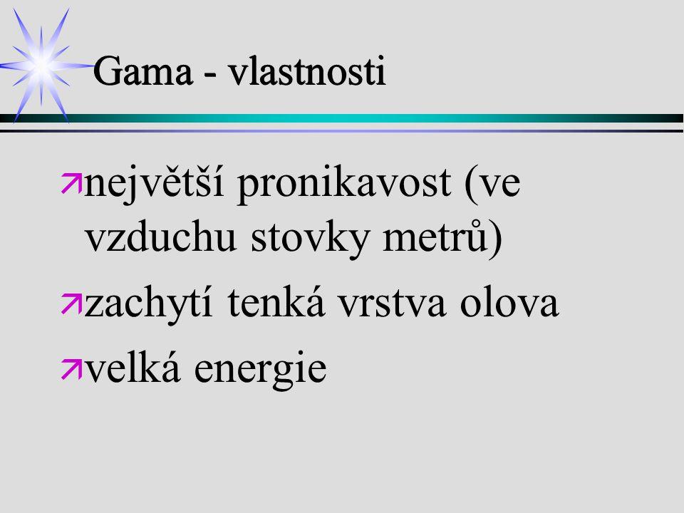 Gama - vlastnosti ä ä největší pronikavost (ve vzduchu stovky metrů) ä ä zachytí tenká vrstva olova ä ä velká energie