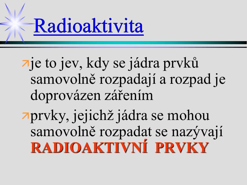 Radioaktivita ä ä je to jev, kdy se jádra prvků samovolně rozpadají a rozpad je doprovázen zářením ä RADIOAKTIVNÍ PRVKY ä prvky, jejichž jádra se moho