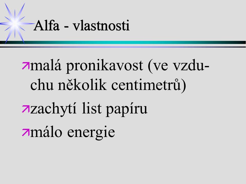 Alfa - vlastnosti ä ä malá pronikavost (ve vzdu- chu několik centimetrů) ä ä zachytí list papíru ä ä málo energie