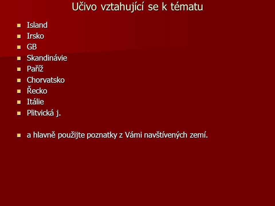 Učivo vztahující se k tématu Island Island Irsko Irsko GB GB Skandinávie Skandinávie Paříž Paříž Chorvatsko Chorvatsko Řecko Řecko Itálie Itálie Plitvická j.