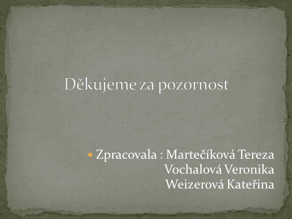 Zpracovala : Martečíková Tereza Vochalová Veronika Weizerová Kateřina