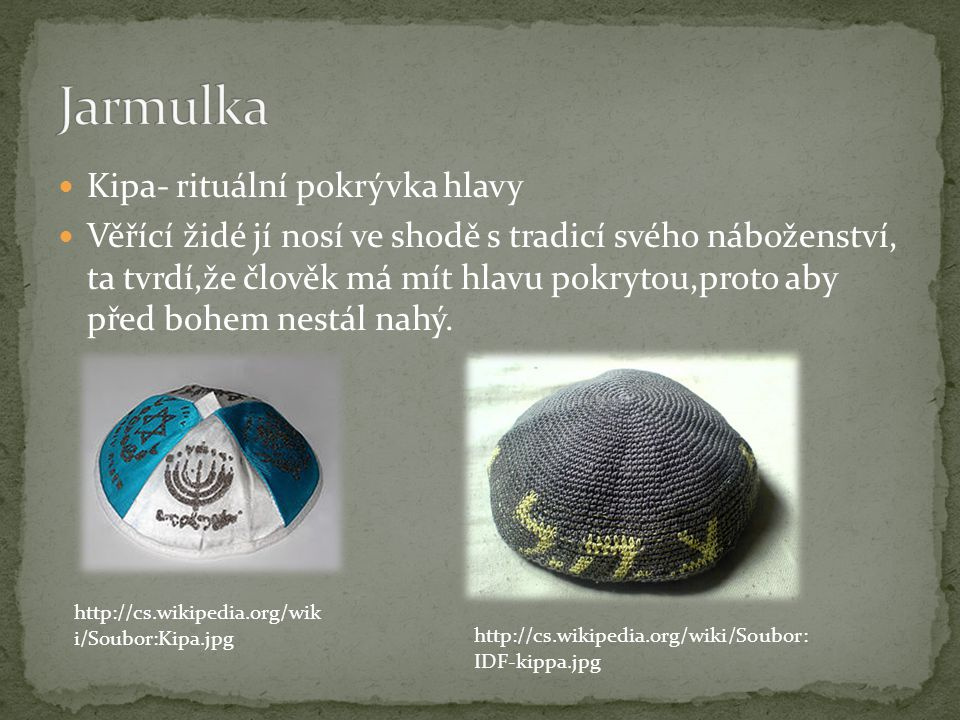 Kipa- rituální pokrývka hlavy Věřící židé jí nosí ve shodě s tradicí svého náboženství, ta tvrdí,že člověk má mít hlavu pokrytou,proto aby před bohem