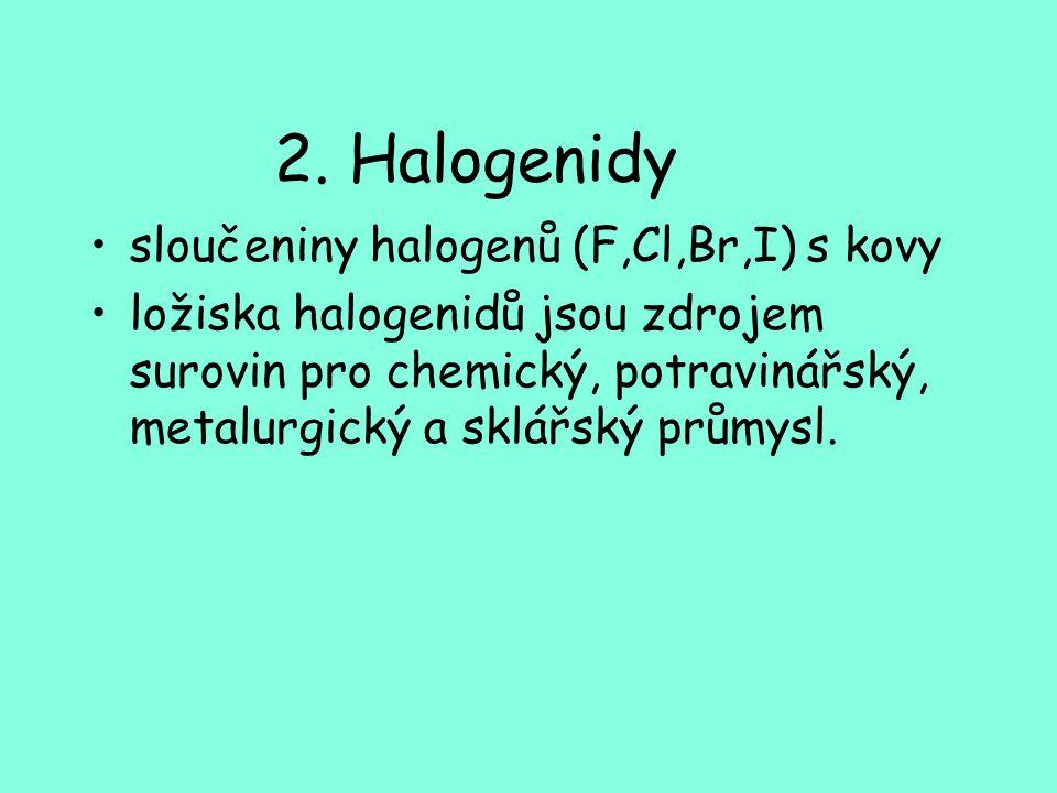 2. Halogenidy sloučeniny halogenů (F,Cl,Br,I) s kovy ložiska halogenidů jsou zdrojem surovin pro chemický, potravinářský, metalurgický a sklářský prům