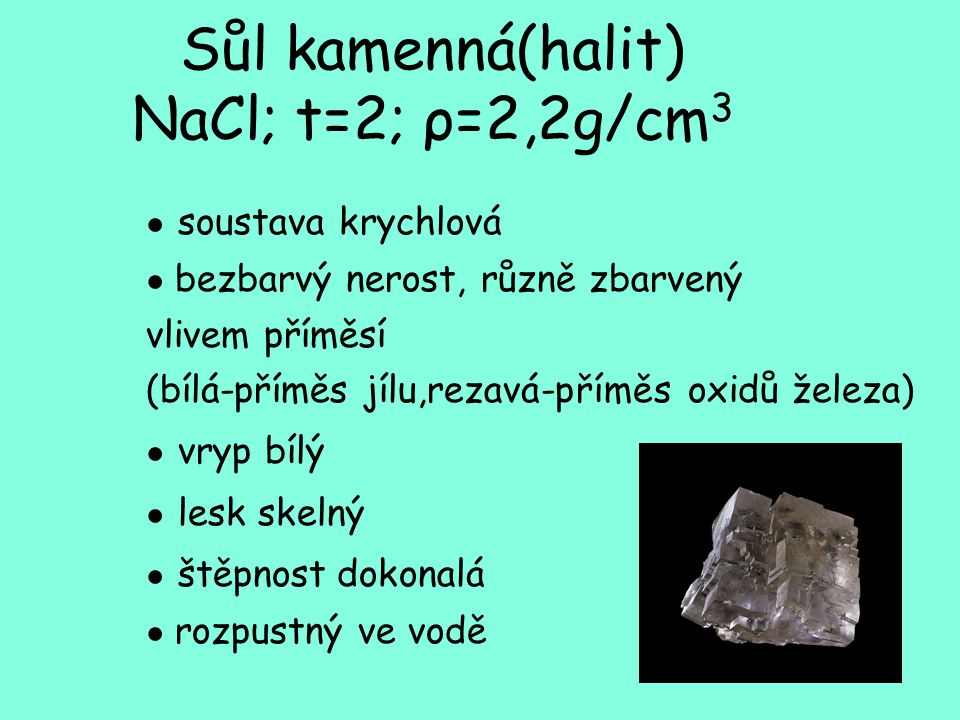 Sůl kamenná(halit) NaCl; t=2; ρ=2,2g/cm 3 ● soustava krychlová ● bezbarvý nerost, různě zbarvený vlivem příměsí (bílá-příměs jílu,rezavá-příměs oxidů železa) ● vryp bílý ● lesk skelný ● štěpnost dokonalá ● rozpustný ve vodě