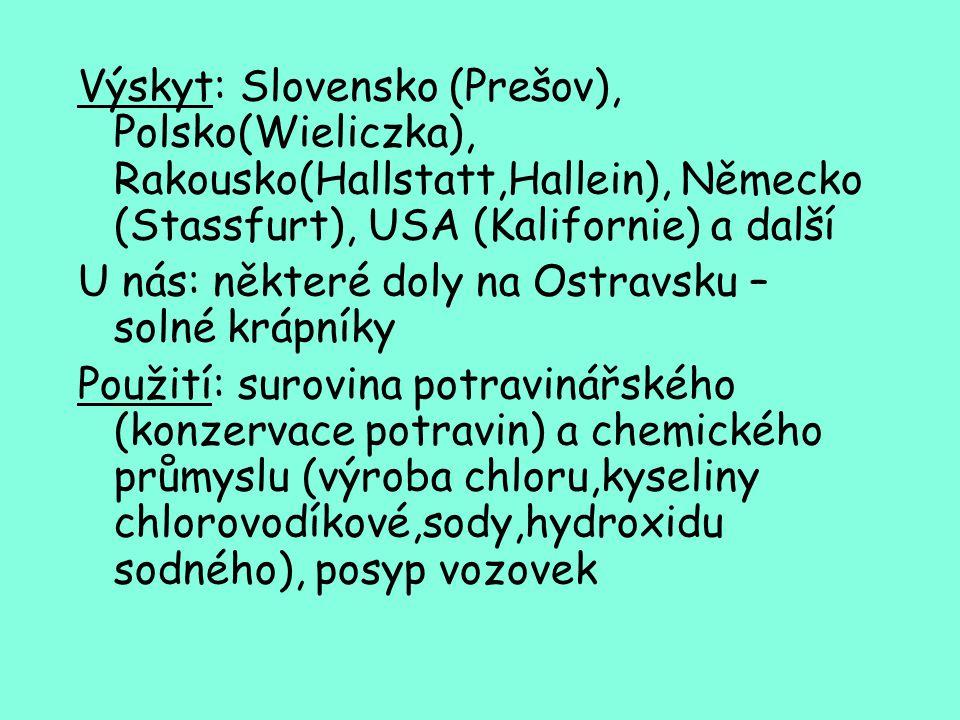 Výskyt: Slovensko (Prešov), Polsko(Wieliczka), Rakousko(Hallstatt,Hallein), Německo (Stassfurt), USA (Kalifornie) a další U nás: některé doly na Ostravsku – solné krápníky Použití: surovina potravinářského (konzervace potravin) a chemického průmyslu (výroba chloru,kyseliny chlorovodíkové,sody,hydroxidu sodného), posyp vozovek