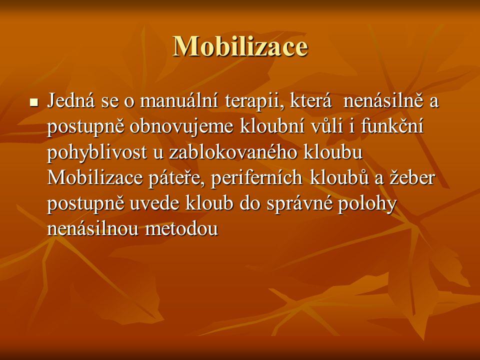 Mobilizace Jedná se o manuální terapii, která nenásilně a postupně obnovujeme kloubní vůli i funkční pohyblivost u zablokovaného kloubu Mobilizace páteře, periferních kloubů a žeber postupně uvede kloub do správné polohy nenásilnou metodou Jedná se o manuální terapii, která nenásilně a postupně obnovujeme kloubní vůli i funkční pohyblivost u zablokovaného kloubu Mobilizace páteře, periferních kloubů a žeber postupně uvede kloub do správné polohy nenásilnou metodou