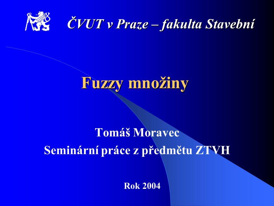 Fuzzy množiny Tomáš Moravec Seminární práce z předmětu ZTVH ČVUT v Praze – fakulta Stavební Rok 2004