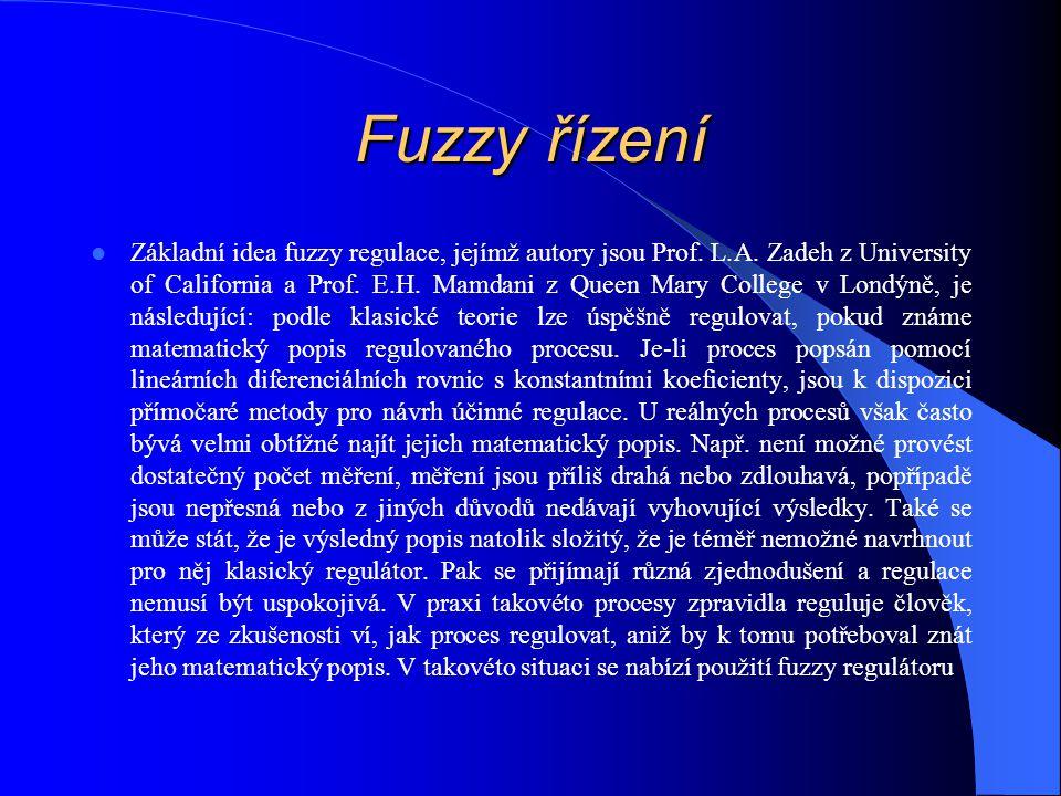 Fuzzy řízení Základní idea fuzzy regulace, jejímž autory jsou Prof. L.A. Zadeh z University of California a Prof. E.H. Mamdani z Queen Mary College v