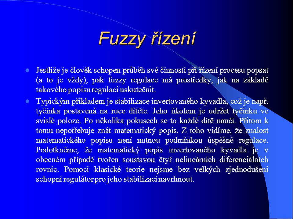 Fuzzy řízení Jestliže je člověk schopen průběh své činnosti při řízení procesu popsat (a to je vždy), pak fuzzy regulace má prostředky, jak na základě takového popisu regulaci uskutečnit.
