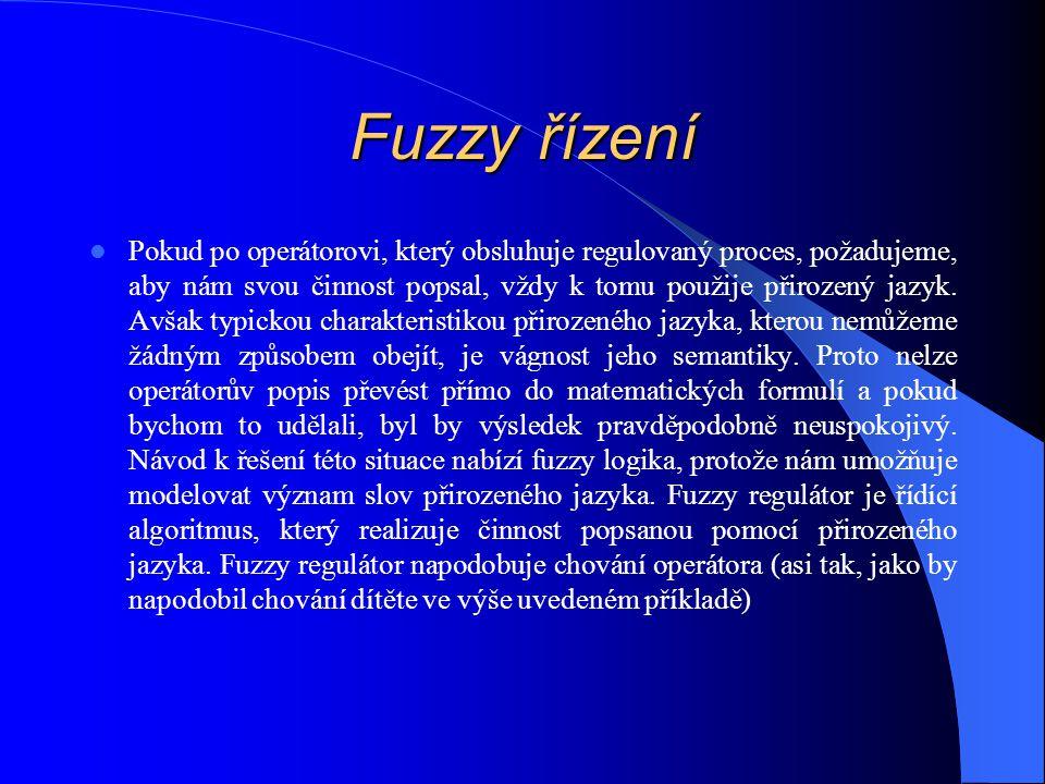 Fuzzy řízení Pokud po operátorovi, který obsluhuje regulovaný proces, požadujeme, aby nám svou činnost popsal, vždy k tomu použije přirozený jazyk.