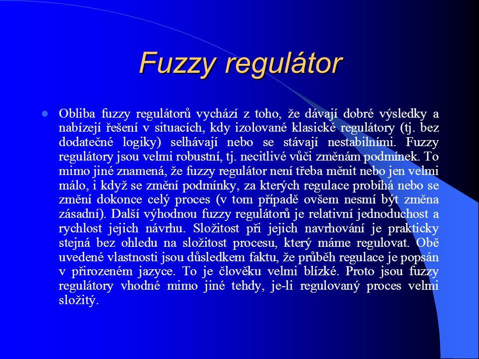 Fuzzy regulátor Obliba fuzzy regulátorů vychází z toho, že dávají dobré výsledky a nabízejí řešení v situacích, kdy izolované klasické regulátory (tj.