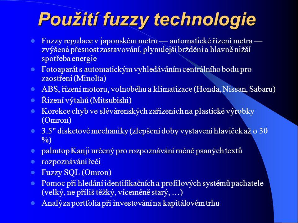 Použití fuzzy technologie Fuzzy regulace v japonském metru — automatické řízení metra — zvýšená přesnost zastavování, plynulejší brždění a hlavně nižší spotřeba energie Fotoaparát s automatickým vyhledáváním centrálního bodu pro zaostření (Minolta) ABS, řízení motoru, volnoběhu a klimatizace (Honda, Nissan, Sabaru) Řízení výtahů (Mitsubishi) Korekce chyb ve slévárenských zařízeních na plastické výrobky (Omron) 3.5 disketové mechaniky (zlepšení doby vystavení hlaviček až o 30 %) palmtop Kanji určený pro rozpoznávání ručně psaných textů rozpoznávání řeči Fuzzy SQL (Omron) Pomoc při hledání identifikačních a profilových systémů pachatele (velký, ne příliš těžký, víceméně starý, …) Analýza portfolia při investování na kapitálovém trhu