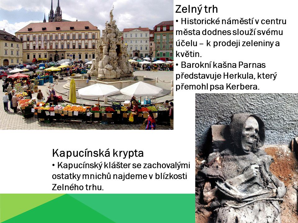 Zelný trh Historické náměstí v centru města dodnes slouží svému účelu – k prodeji zeleniny a květin. Barokní kašna Parnas představuje Herkula, který p