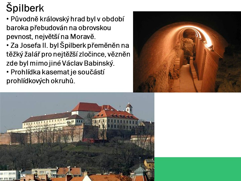 Špilberk Původně královský hrad byl v období baroka přebudován na obrovskou pevnost, největší na Moravě. Za Josefa II. byl Špilberk přeměněn na těžký