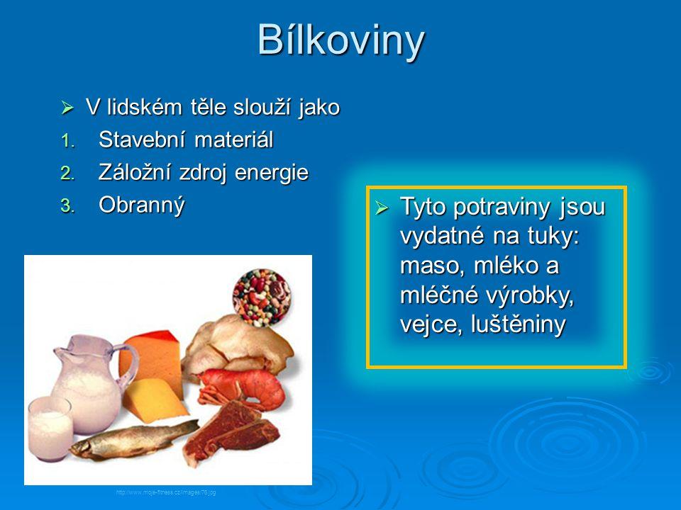 Bílkoviny  V lidském těle slouží jako 1. Stavební materiál 2. Záložní zdroj energie 3. Obranný  Tyto potraviny jsou vydatné na tuky: maso, mléko a m