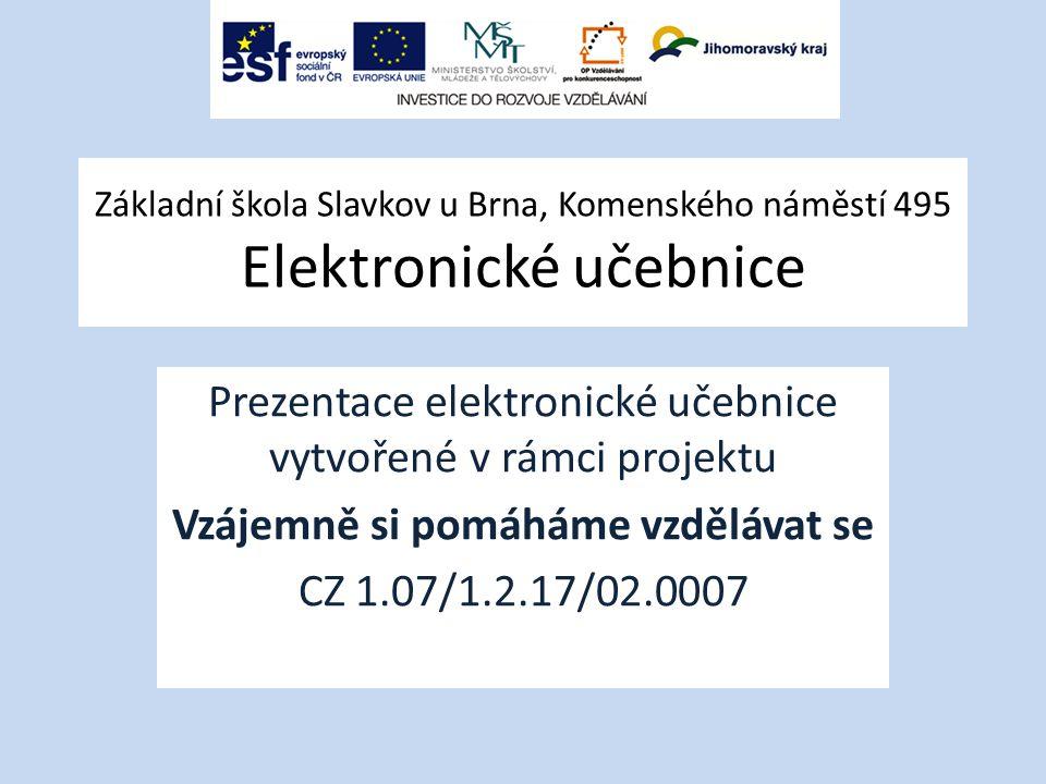 Základní škola Slavkov u Brna, Komenského náměstí 495 Elektronické učebnice Prezentace elektronické učebnice vytvořené v rámci projektu Vzájemně si pomáháme vzdělávat se CZ 1.07/1.2.17/02.0007