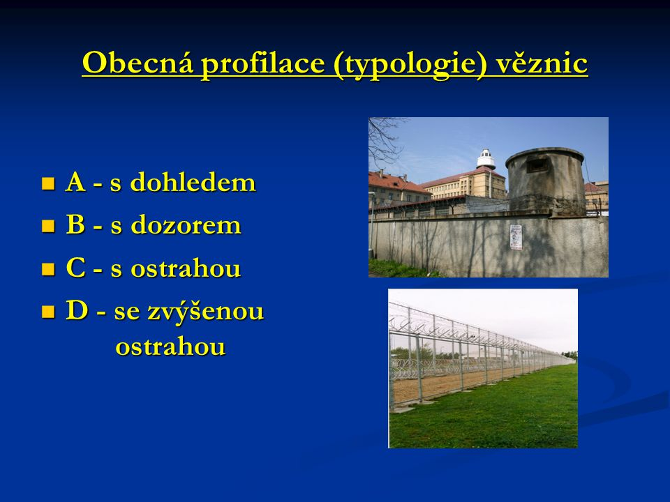 Obecná profilace (typologie) věznic A - s dohledem A - s dohledem B - s dozorem B - s dozorem C - s ostrahou C - s ostrahou D - se zvýšenou ostrahou D - se zvýšenou ostrahou