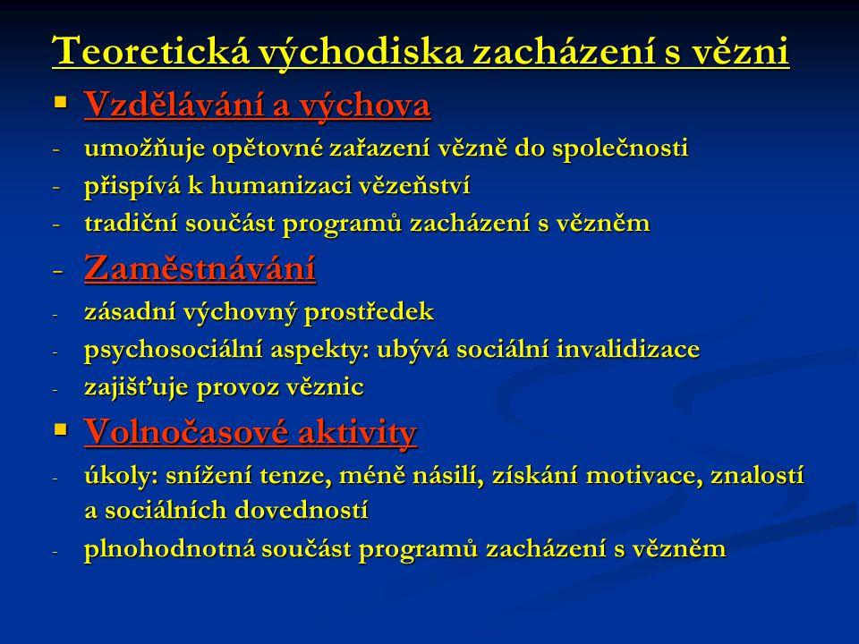 Teoretická východiska zacházení s vězni  Vzdělávání a výchova -umožňuje opětovné zařazení vězně do společnosti -přispívá k humanizaci vězeňství -tradiční součást programů zacházení s vězněm -Zaměstnávání - zásadní výchovný prostředek - psychosociální aspekty: ubývá sociální invalidizace - zajišťuje provoz věznic  Volnočasové aktivity - úkoly: snížení tenze, méně násilí, získání motivace, znalostí a sociálních dovedností - plnohodnotná součást programů zacházení s vězněm