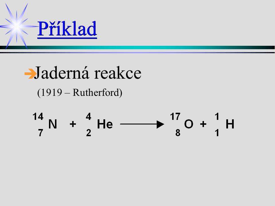 Příklad è è Jaderná reakce (1919 – Rutherford)Jaderná reakce