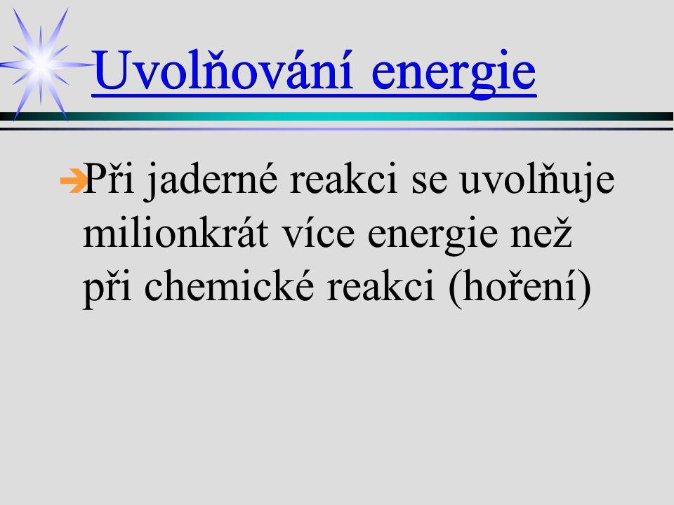 Uvolňování energie   Při jaderné reakci se uvolňuje milionkrát více energie než při chemické reakci (hoření)
