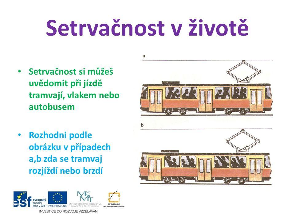 Setrvačnost v životě Setrvačnost si můžeš uvědomit při jízdě tramvají, vlakem nebo autobusem Rozhodni podle obrázku v případech a,b zda se tramvaj roz