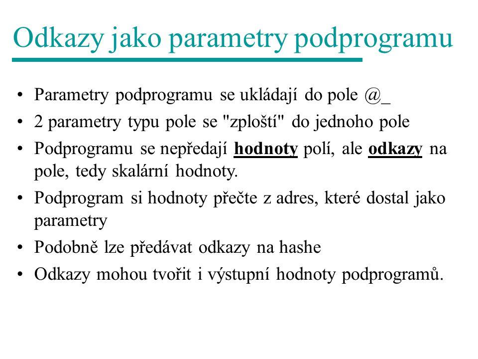 Odkazy jako parametry podprogramu Parametry podprogramu se ukládají do pole @_ 2 parametry typu pole se zploští do jednoho pole Podprogramu se nepředají hodnoty polí, ale odkazy na pole, tedy skalární hodnoty.