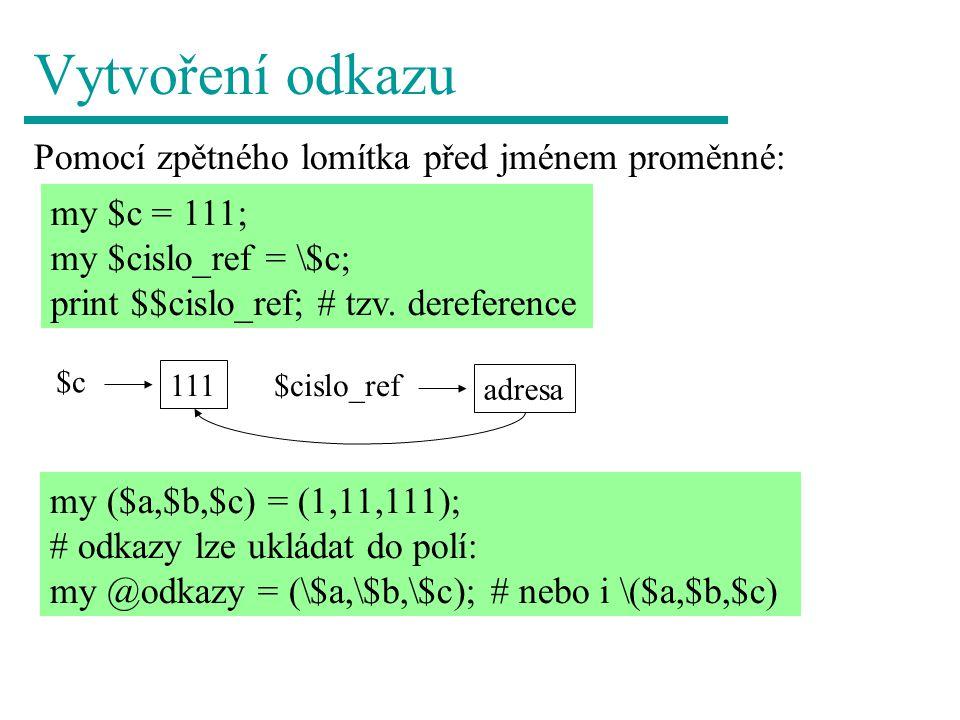 Vytvoření odkazu na pole a hash Stejně - pomocí zpětného lomítka před jménem: my @pole = (1,2,3,4,5); my $pole_ref = \@pole; my %slovnik = (jablko => apple , broskev => peach ); my $slovnik_ref = \%slovnik; HASH(0x80640a4) ARRAY(0x8063ff0) SCALAR(0x80809f0) Jediné rozumné použití – porovnání, zda dva odkazy ukazují na stejné místo v paměti pomocí ==.