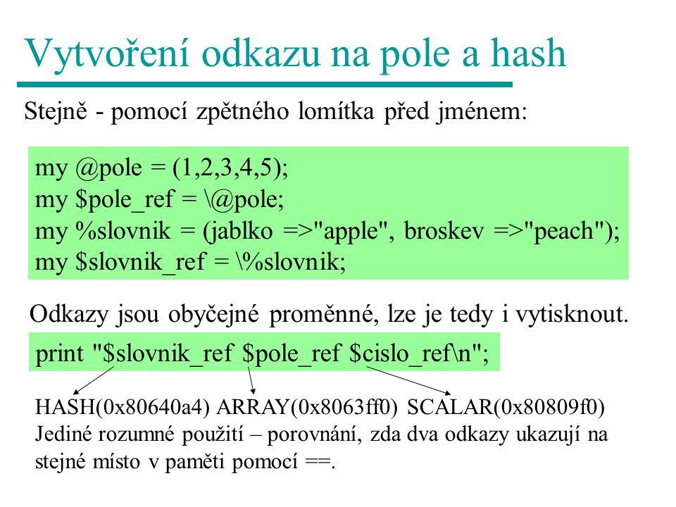 Vnořená pole my @pole1 = (10,20,30,40); my @pole2 = (1,2,\@pole1,3,4); my @pole3 = (100,200,300,\@pole2,400); @pole1 10 20 30 40 @pole3 100 200 300 @pole2 400 @pole2 1 2 @pole1 3 4 my @pole3 = (100,200,300,[1,2,[10,20,30,40],3,4],400); #anonymně za chvíli