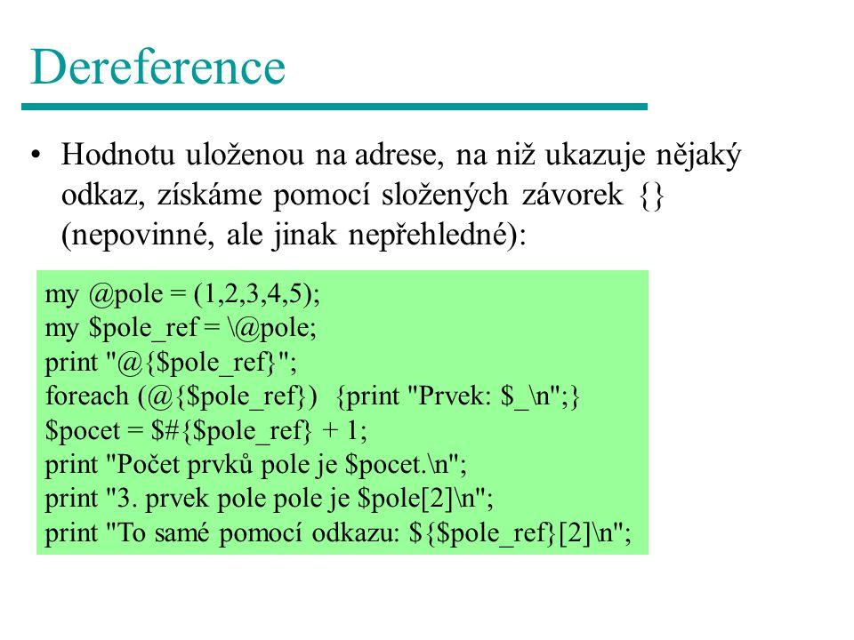 Dereference Hodnotu uloženou na adrese, na niž ukazuje nějaký odkaz, získáme pomocí složených závorek {} (nepovinné, ale jinak nepřehledné): my @pole = (1,2,3,4,5); my $pole_ref = \@pole; print @{$pole_ref} ; foreach (@{$pole_ref}) {print Prvek: $_\n ;} $pocet = $#{$pole_ref} + 1; print Počet prvků pole je $pocet.\n ; print 3.