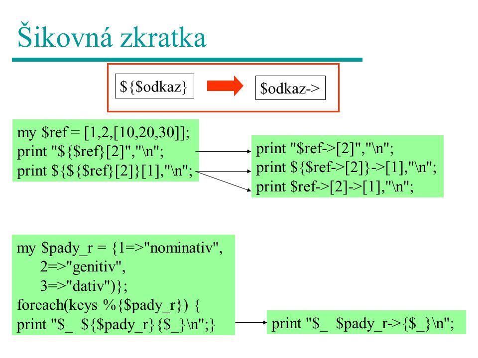 Šikovná zkratka my $ref = [1,2,[10,20,30]]; print ${$ref}[2] , \n ; print ${${$ref}[2]}[1], \n ; ${$odkaz} $odkaz-> print $ref->[2] , \n ; print ${$ref->[2]}->[1], \n ; print $ref->[2]->[1], \n ; my $pady_r = {1=> nominativ , 2=> genitiv , 3=> dativ )}; foreach(keys %{$pady_r}) { print $_ ${$pady_r}{$_}\n ;} print $_ $pady_r->{$_}\n ;