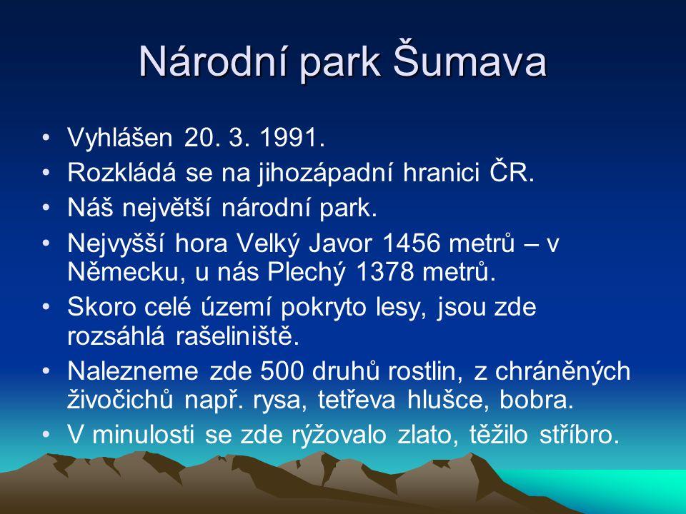 Národní park Šumava Vyhlášen 20. 3. 1991. Rozkládá se na jihozápadní hranici ČR. Náš největší národní park. Nejvyšší hora Velký Javor 1456 metrů – v N