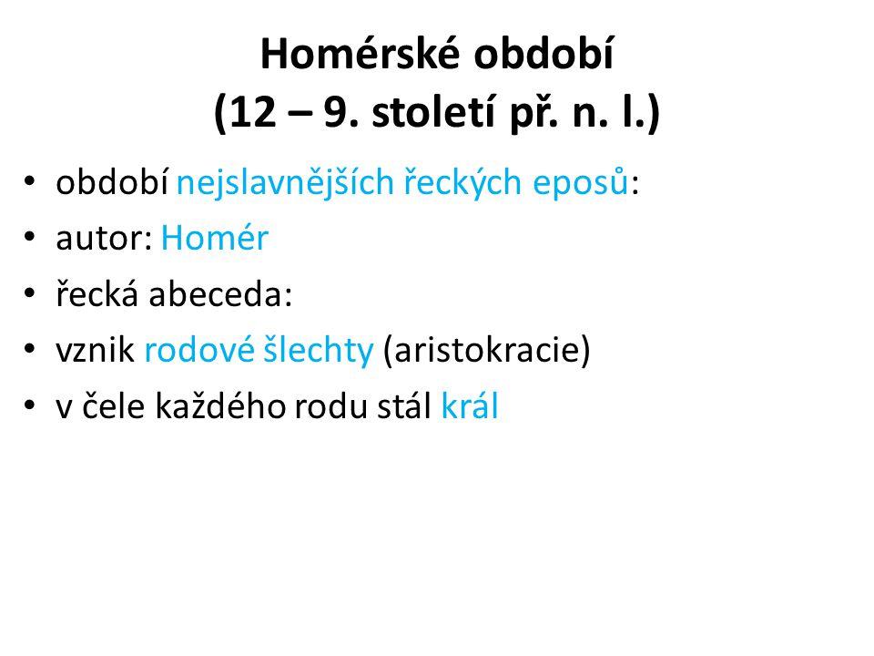 Homérské období (12 – 9. století př. n. l.) období nejslavnějších řeckých eposů: autor: Homér řecká abeceda: vznik rodové šlechty (aristokracie) v čel