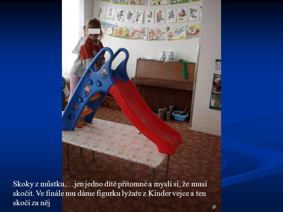 Skoky z můstku,…jen jedno dítě přítomné a myslí si, že musí skočit. Ve finále mu dáme figurku lyžaře z Kinder vejce a ten skočí za něj