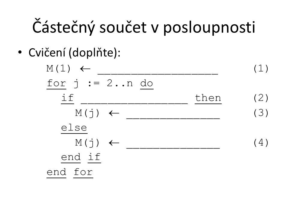 Částečný součet v posloupnosti Cvičení (doplňte): M(1)  __________________(1) for j := 2..n do if ________________ then(2) M(j)  ______________(3) e