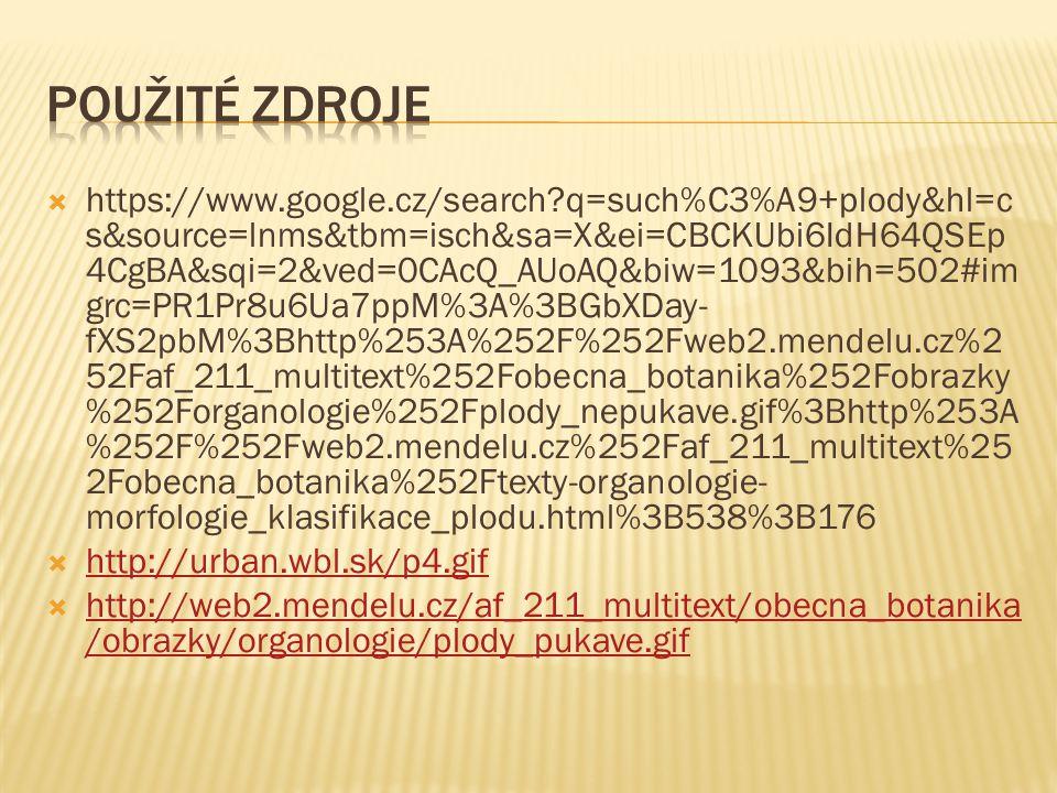  https://www.google.cz/search?q=such%C3%A9+plody&hl=c s&source=lnms&tbm=isch&sa=X&ei=CBCKUbi6IdH64QSEp 4CgBA&sqi=2&ved=0CAcQ_AUoAQ&biw=1093&bih=502#im grc=PR1Pr8u6Ua7ppM%3A%3BGbXDay- fXS2pbM%3Bhttp%253A%252F%252Fweb2.mendelu.cz%2 52Faf_211_multitext%252Fobecna_botanika%252Fobrazky %252Forganologie%252Fplody_nepukave.gif%3Bhttp%253A %252F%252Fweb2.mendelu.cz%252Faf_211_multitext%25 2Fobecna_botanika%252Ftexty-organologie- morfologie_klasifikace_plodu.html%3B538%3B176  http://urban.wbl.sk/p4.gif http://urban.wbl.sk/p4.gif  http://web2.mendelu.cz/af_211_multitext/obecna_botanika /obrazky/organologie/plody_pukave.gif http://web2.mendelu.cz/af_211_multitext/obecna_botanika /obrazky/organologie/plody_pukave.gif