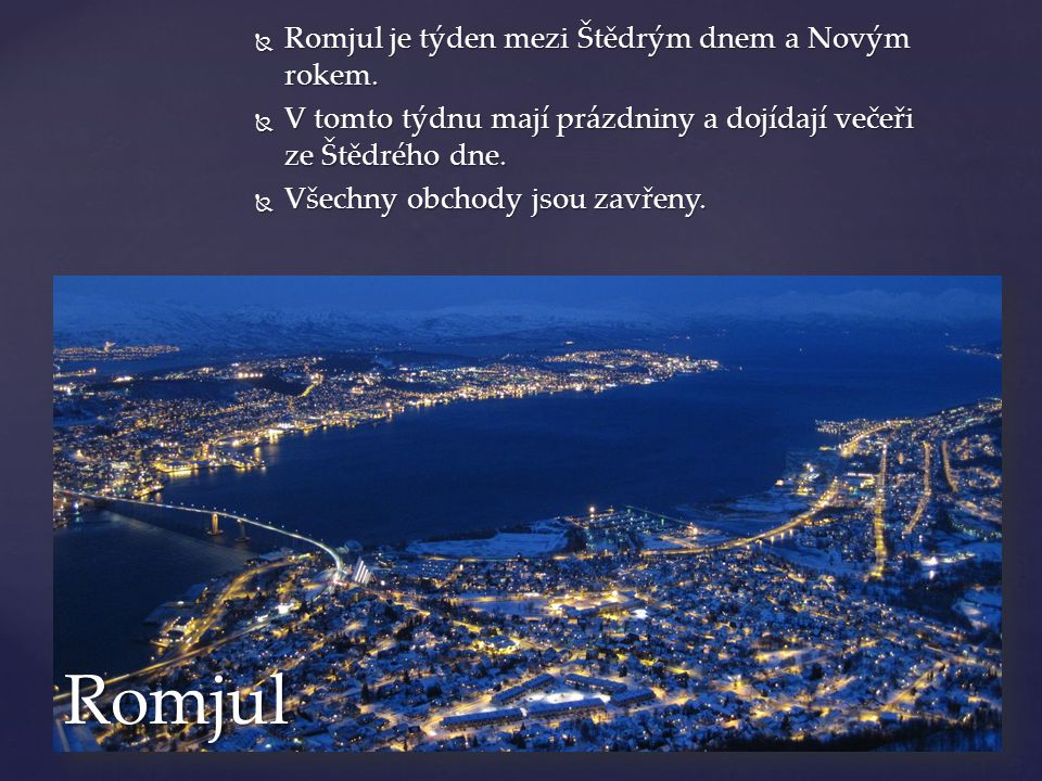  Romjul je týden mezi Štědrým dnem a Novým rokem.  V tomto týdnu mají prázdniny a dojídají večeři ze Štědrého dne.  Všechny obchody jsou zavřeny. R
