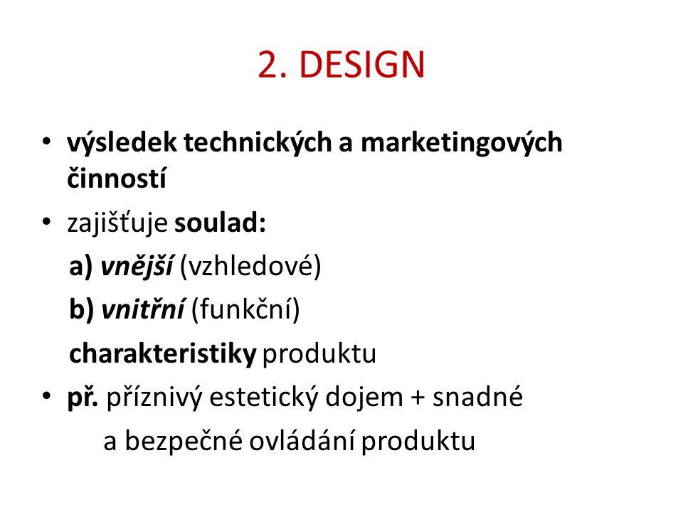 2. DESIGN výsledek technických a marketingových činností zajišťuje soulad: a) vnější (vzhledové) b) vnitřní (funkční) charakteristiky produktu př. pří