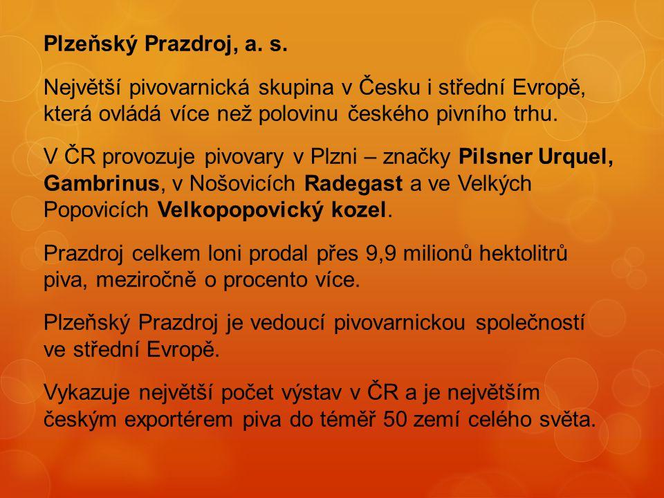 Plzeňský Prazdroj, a. s. Největší pivovarnická skupina v Česku i střední Evropě, která ovládá více než polovinu českého pivního trhu. V ČR provozuje p