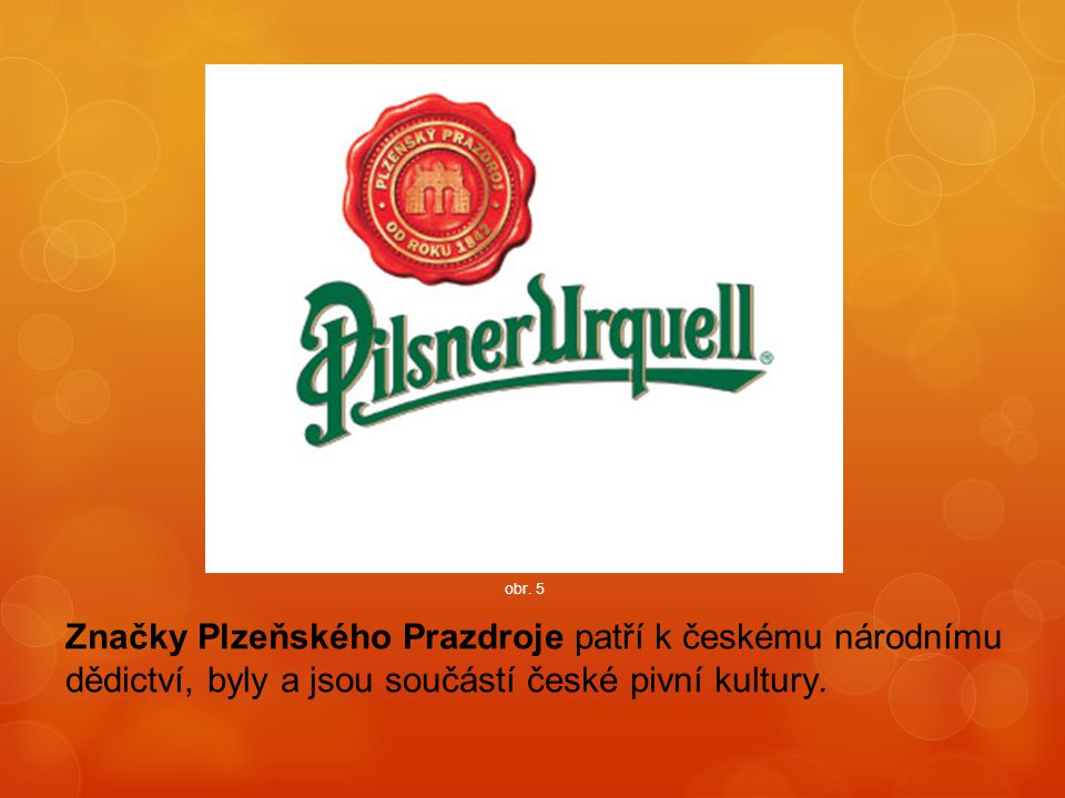 obr. 5 Značky Plzeňského Prazdroje patří k českému národnímu dědictví, byly a jsou součástí české pivní kultury.