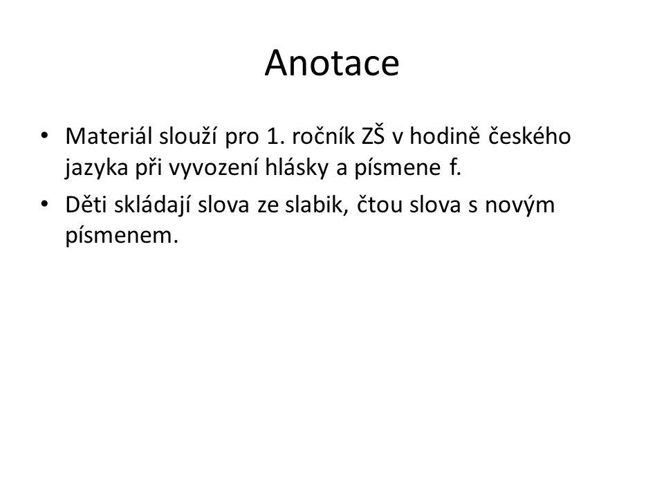 Anotace Materiál slouží pro 1. ročník ZŠ v hodině českého jazyka při vyvození hlásky a písmene f.