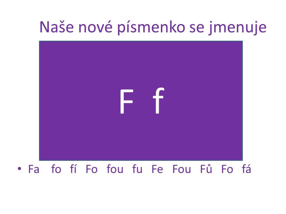 Naše nové písmenko se jmenuje Fa fo fí Fo fou fu Fe Fou Fů Fo fá F f