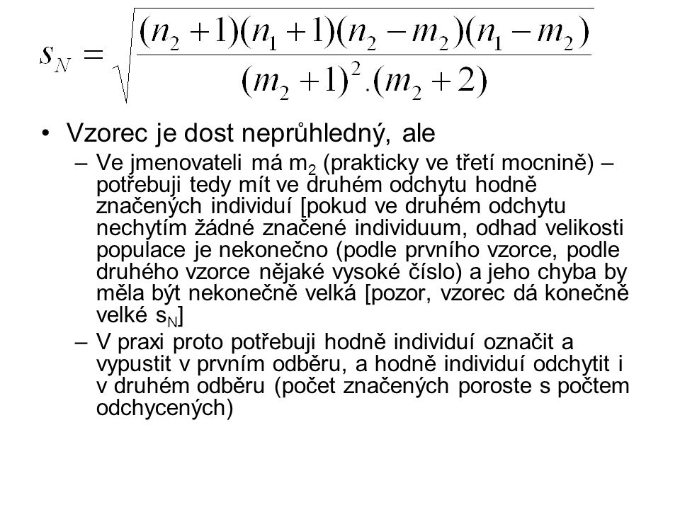Vzorec je dost neprůhledný, ale –Ve jmenovateli má m 2 (prakticky ve třetí mocnině) – potřebuji tedy mít ve druhém odchytu hodně značených individuí [pokud ve druhém odchytu nechytím žádné značené individuum, odhad velikosti populace je nekonečno (podle prvního vzorce, podle druhého vzorce nějaké vysoké číslo) a jeho chyba by měla být nekonečně velká [pozor, vzorec dá konečně velké s N ] –V praxi proto potřebuji hodně individuí označit a vypustit v prvním odběru, a hodně individuí odchytit i v druhém odběru (počet značených poroste s počtem odchycených)
