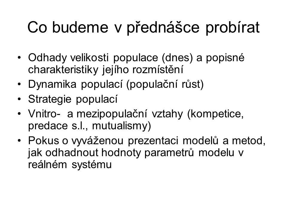Co budeme v přednášce probírat Odhady velikosti populace (dnes) a popisné charakteristiky jejího rozmístění Dynamika populací (populační růst) Strategie populací Vnitro- a mezipopulační vztahy (kompetice, predace s.l., mutualismy) Pokus o vyváženou prezentaci modelů a metod, jak odhadnout hodnoty parametrů modelu v reálném systému