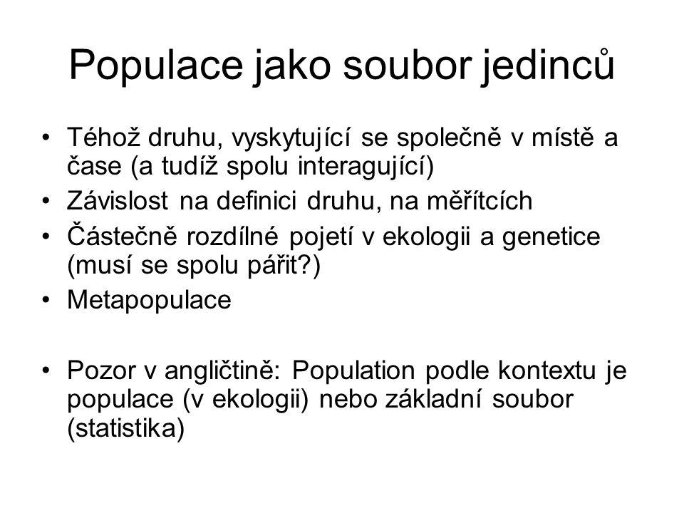Populace jako soubor jedinců Téhož druhu, vyskytující se společně v místě a čase (a tudíž spolu interagující) Závislost na definici druhu, na měřítcích Částečně rozdílné pojetí v ekologii a genetice (musí se spolu pářit?) Metapopulace Pozor v angličtině: Population podle kontextu je populace (v ekologii) nebo základní soubor (statistika)