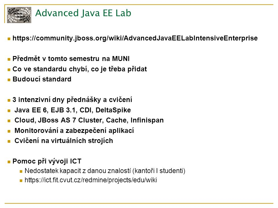 Advanced Java EE Lab https://community.jboss.org/wiki/AdvancedJavaEELabIntensiveEnterprise Předmět v tomto semestru na MUNI Co ve standardu chybí, co je třeba přidat Budoucí standard 3 intenzivní dny přednášky a cvičení Java EE 6, EJB 3.1, CDI, DeltaSpike Cloud, JBoss AS 7 Cluster, Cache, Infinispan Monitorování a zabezpečení aplikací Cvičení na virtuálních strojích Pomoc při vývoji ICT Nedostatek kapacit z danou znalostí (kantoři I studenti) https://ict.fit.cvut.cz/redmine/projects/edu/wiki