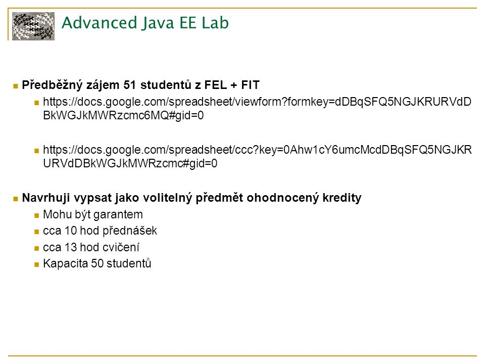 Advanced Java EE Lab Předběžný zájem 51 studentů z FEL + FIT https://docs.google.com/spreadsheet/viewform?formkey=dDBqSFQ5NGJKRURVdD BkWGJkMWRzcmc6MQ#