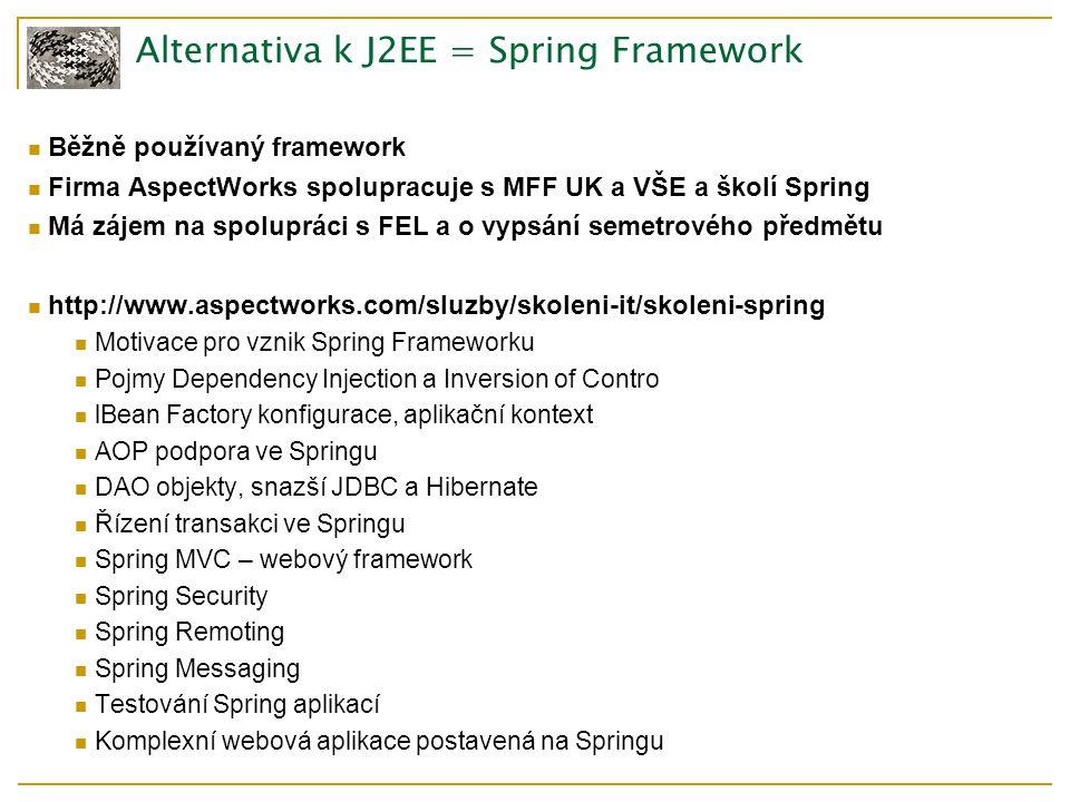 Alternativa k J2EE = Spring Framework Běžně používaný framework Firma AspectWorks spolupracuje s MFF UK a VŠE a školí Spring Má zájem na spolupráci s FEL a o vypsání semetrového předmětu http://www.aspectworks.com/sluzby/skoleni-it/skoleni-spring Motivace pro vznik Spring Frameworku Pojmy Dependency Injection a Inversion of Contro lBean Factory konfigurace, aplikační kontext AOP podpora ve Springu DAO objekty, snazší JDBC a Hibernate Řízení transakci ve Springu Spring MVC – webový framework Spring Security Spring Remoting Spring Messaging Testování Spring aplikací Komplexní webová aplikace postavená na Springu
