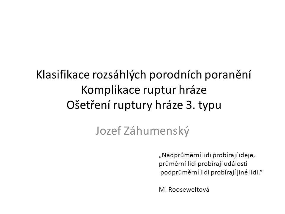 """Klasifikace rozsáhlých porodních poranění Komplikace ruptur hráze Ošetření ruptury hráze 3. typu Jozef Záhumenský """"Nadprůměrní lidi probírají ideje, p"""