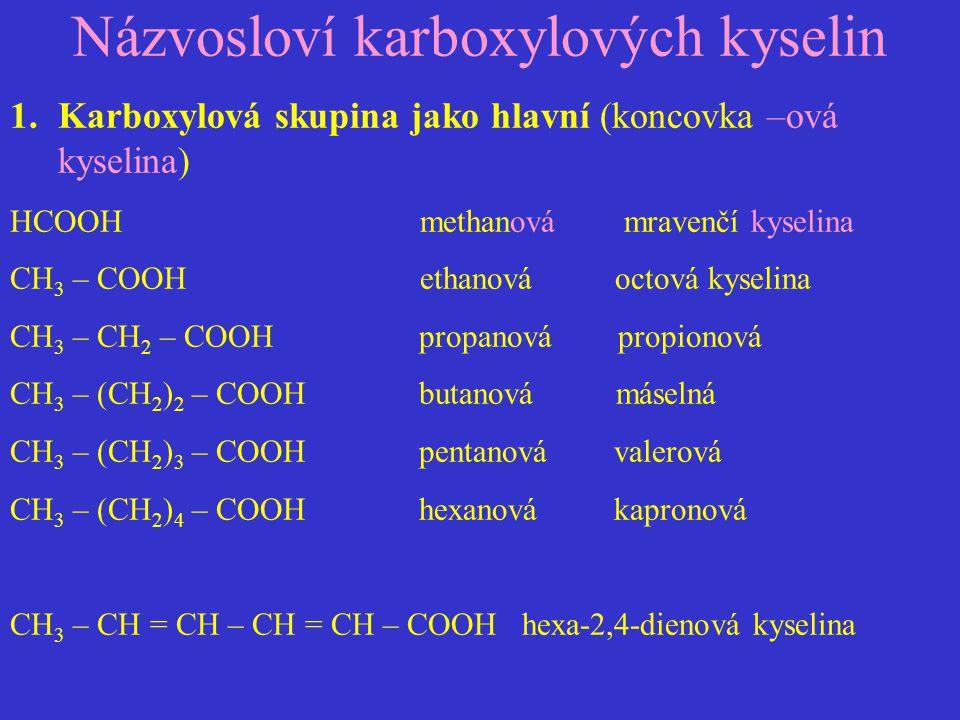 Názvosloví karboxylových kyselin 1.Karboxylová skupina jako hlavní (koncovka –ová kyselina) HCOOH methanová mravenčí kyselina CH 3 – COOH ethanová oct